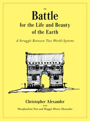 The Battle for the Life and Beauty of the Earth: A Struggle Between Two World-Systems, Christopher Alexander, with HansJoachim Neis, and Maggie Moore Alexander